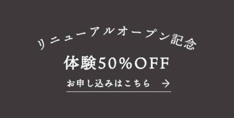 リニューアルオープン記念 体験50%OFF